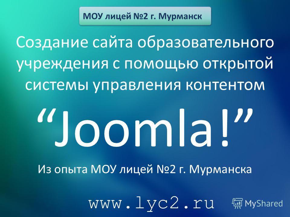 Создание сайта образовательного учреждения с помощью открытой системы управления контентомJoomla! Из опыта МОУ лицей 2 г. Мурманска МОУ лицей 2 г. Мурманск www.lyc2.ru