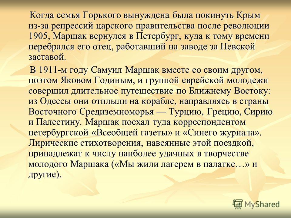 Когда семья Горького вынуждена была покинуть Крым из-за репрессий царского правительства после революции 1905, Маршак вернулся в Петербург, куда к тому времени перебрался его отец, работавший на заводе за Невской заставой. Когда семья Горького вынужд