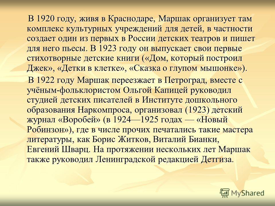 В 1920 году, живя в Краснодаре, Маршак организует там комплекс культурных учреждений для детей, в частности создает один из первых в России детских театров и пишет для него пьесы. В 1923 году он выпускает свои первые стихотворные детские книги («Дом,