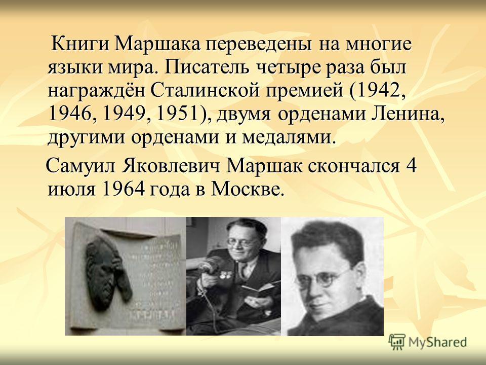 Книги Маршака переведены на многие языки мира. Писатель четыре раза был награждён Сталинской премией (1942, 1946, 1949, 1951), двумя орденами Ленина, другими орденами и медалями. Книги Маршака переведены на многие языки мира. Писатель четыре раза был