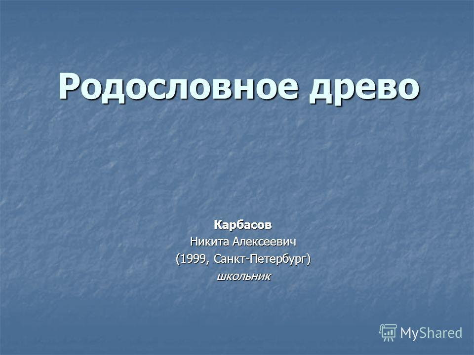 Родословное древо Карбасов Никита Алексеевич (1999, Санкт-Петербург) школьник