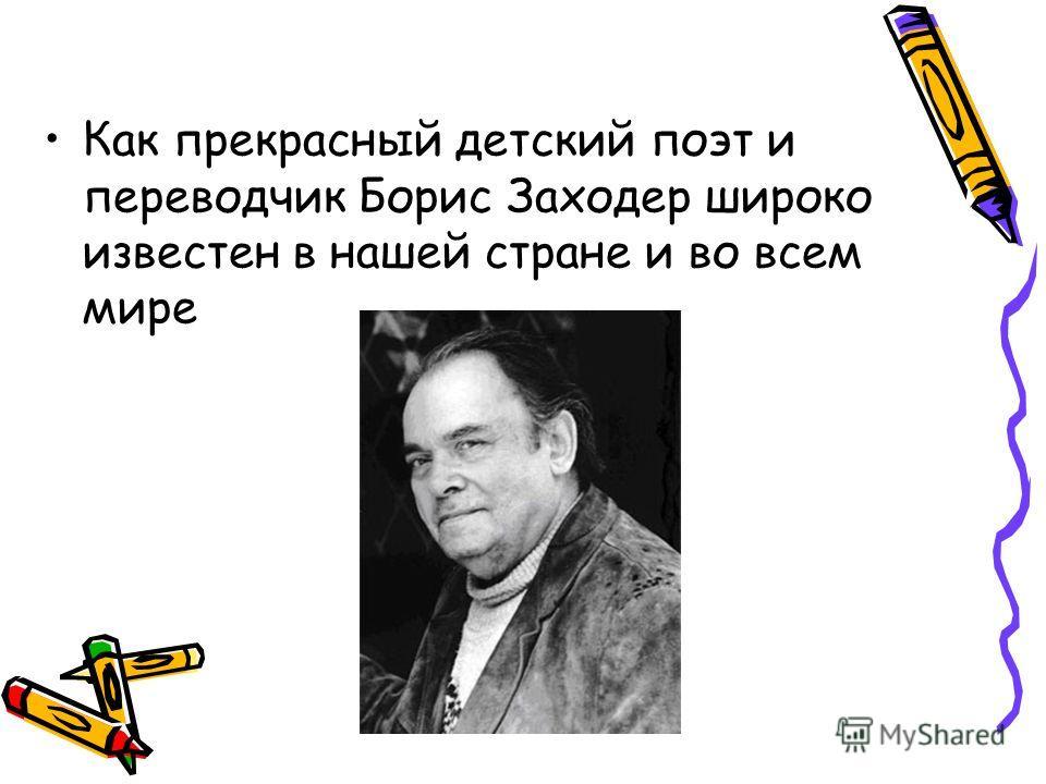 Как прекрасный детский поэт и переводчик Борис Заходер широко известен в нашей стране и во всем мире