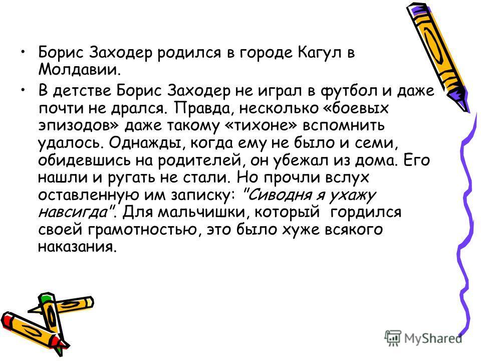 Борис Заходер родился в городе Кагул в Молдавии. В детстве Борис Заходер не играл в футбол и даже почти не дрался. Правда, несколько «боевых эпизодов» даже такому «тихоне» вспомнить удалось. Однажды, когда ему не было и семи, обидевшись на родителей,