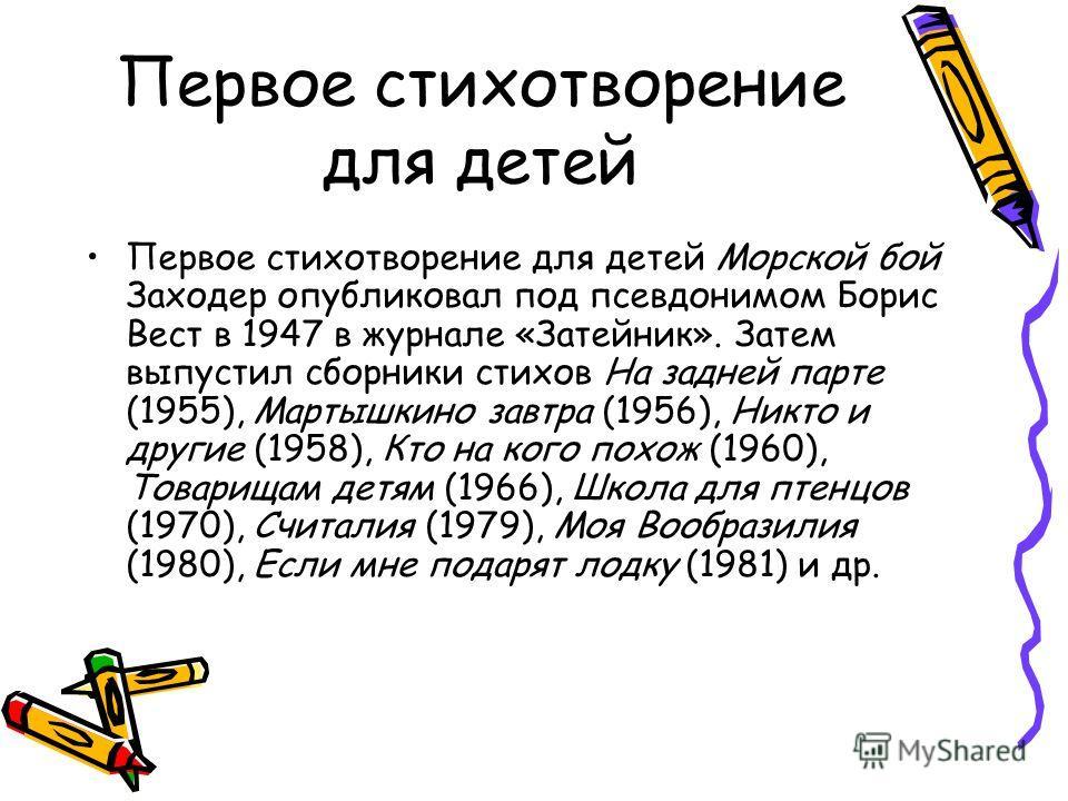 Первое стихотворение для детей Первое стихотворение для детей Морской бой Заходер опубликовал под псевдонимом Борис Вест в 1947 в журнале «Затейник». Затем выпустил сборники стихов На задней парте (1955), Мартышкино завтра (1956), Никто и другие (195