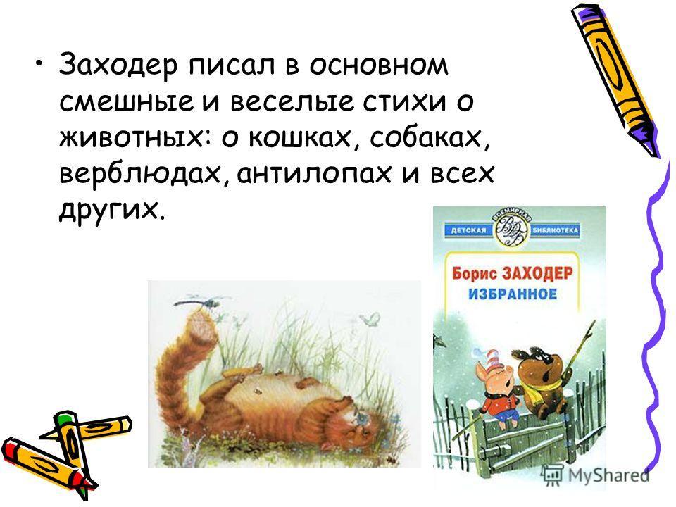 Заходер писал в основном смешные и веселые стихи о животных: о кошках, собаках, верблюдах, антилопах и всех других.