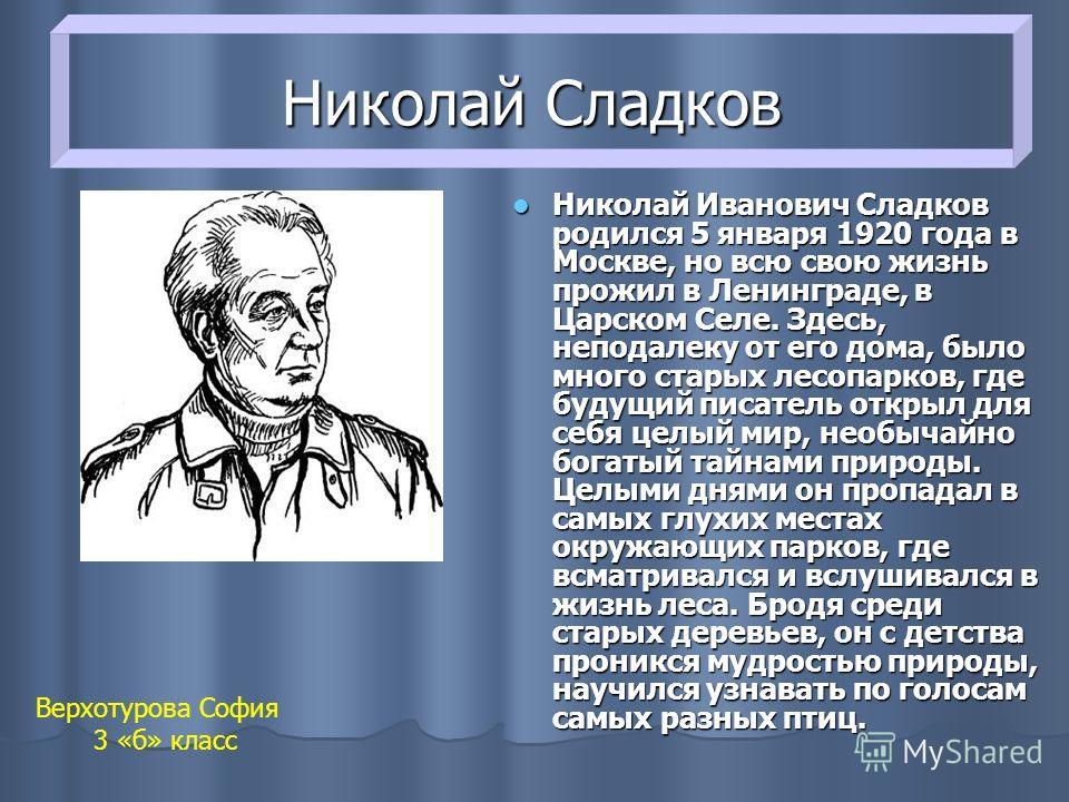 Николай Сладков Николай Иванович Сладков родился 5 января 1920 года в Москве, но всю свою жизнь прожил в Ленинграде, в Царском Селе. Здесь, неподалеку от его дома, было много старых лесопарков, где будущий писатель открыл для себя целый мир, необычай