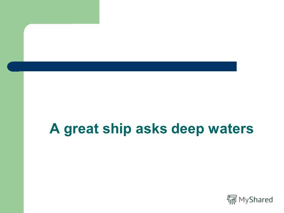 A great ship asks deep waters