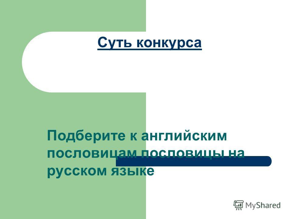 Суть конкурса Подберите к английским пословицам пословицы на русском языке