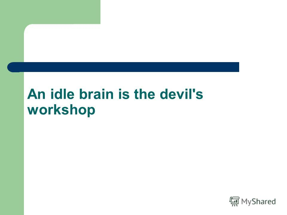 An idle brain is the devil's workshop