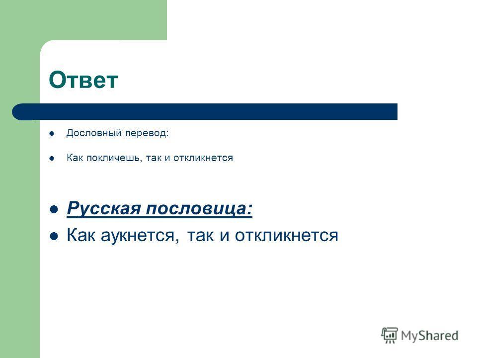 Ответ Дословный перевод: Как покличешь, так и откликнется Русская пословица: Как аукнется, так и откликнется
