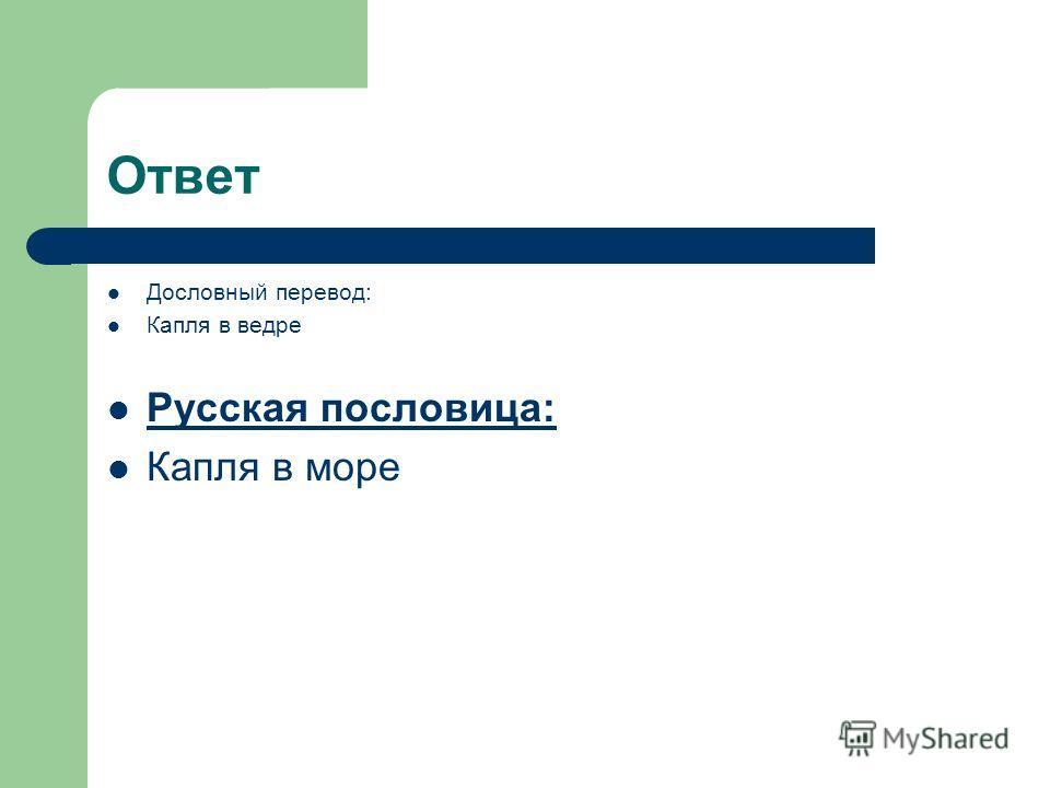 Ответ Дословный перевод: Капля в ведре Русская пословица: Капля в море