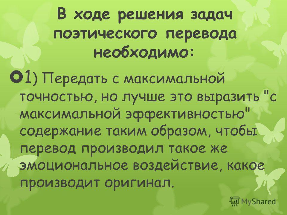 В ходе решения задач поэтического перевода необходимо: 1 ) Передать с максимальной точностью, но лучше это выразить