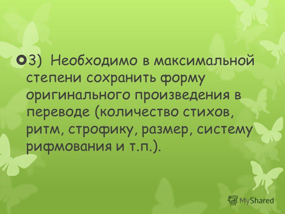 3) Необходимо в максимальной степени сохранить форму оригинального произведения в переводе (количество стихов, ритм, строфику, размер, систему рифмования и т.п.).