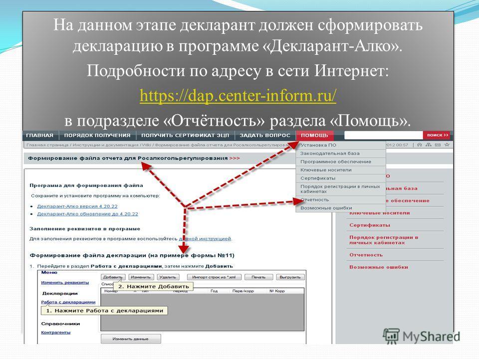 На данном этапе декларант должен сформировать декларацию в программе «Декларант-Алко». Подробности по адресу в сети Интернет: https://dap.center-inform.ru/ в подразделе «Отчётность» раздела «Помощь». На данном этапе декларант должен сформировать декл