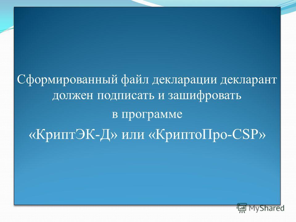 Сформированный файл декларации декларант должен подписать и зашифровать в программе «КриптЭК-Д» или «КриптоПро-CSP» Сформированный файл декларации декларант должен подписать и зашифровать в программе «КриптЭК-Д» или «КриптоПро-CSP»