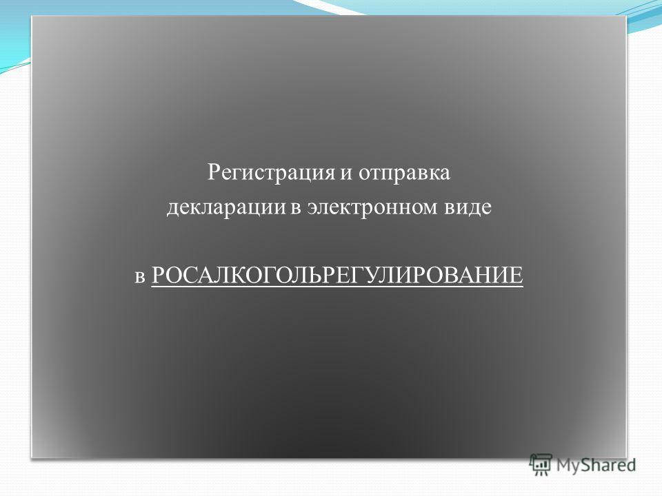 Регистрация и отправка декларации в электронном виде в РОСАЛКОГОЛЬРЕГУЛИРОВАНИЕ Регистрация и отправка декларации в электронном виде в РОСАЛКОГОЛЬРЕГУЛИРОВАНИЕ