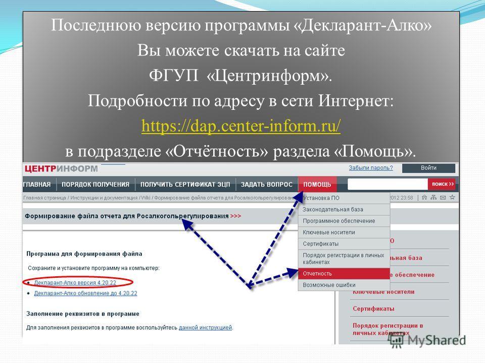 Последнюю версию программы «Декларант-Алко» Вы можете скачать на сайте ФГУП «Центринформ». Подробности по адресу в сети Интернет: https://dap.center-inform.ru/ в подразделе «Отчётность» раздела «Помощь». Последнюю версию программы «Декларант-Алко» Вы