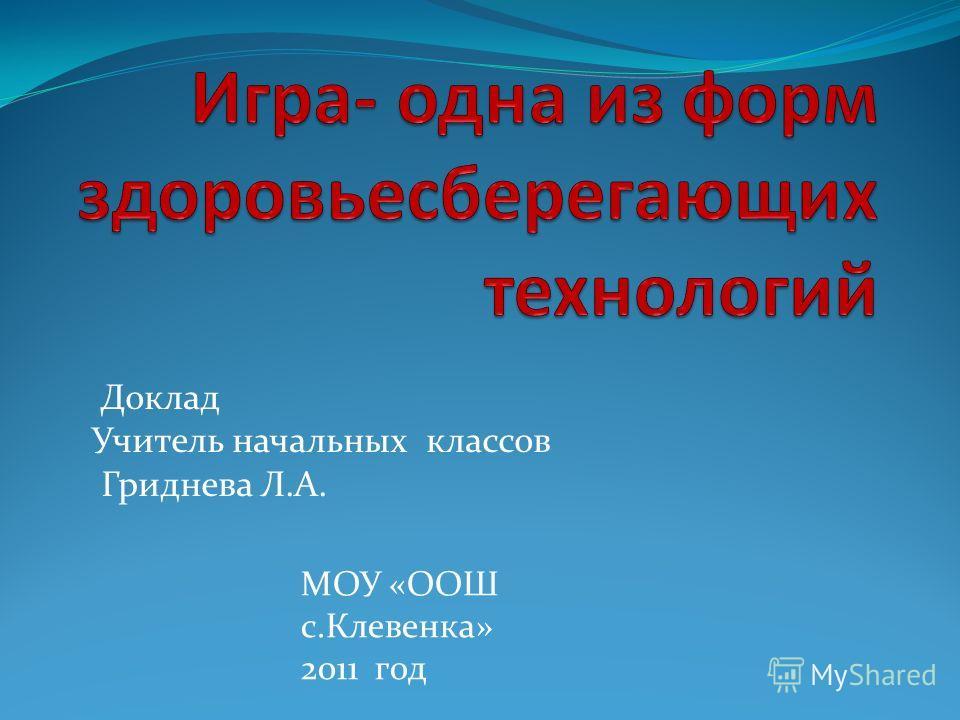 Доклад Учитель начальных классов Гриднева Л.А. МОУ «ООШ с.Клевенка» 2011 год