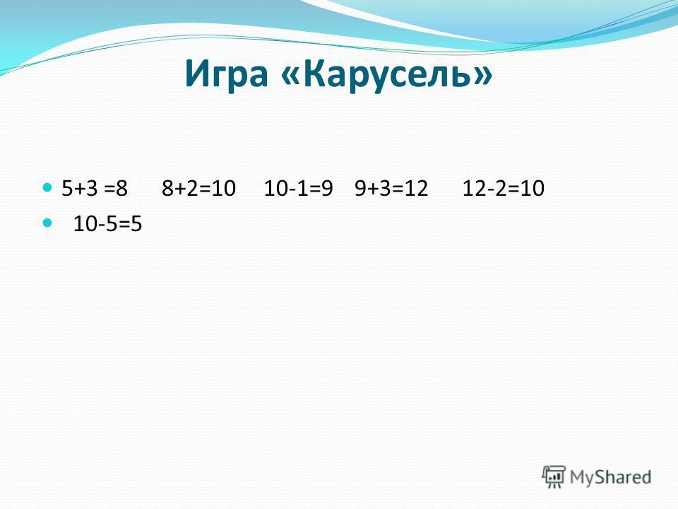 Игра «Карусель» 5+3 =8 8+2=10 10-1=9 9+3=12 12-2=10 10-5=5