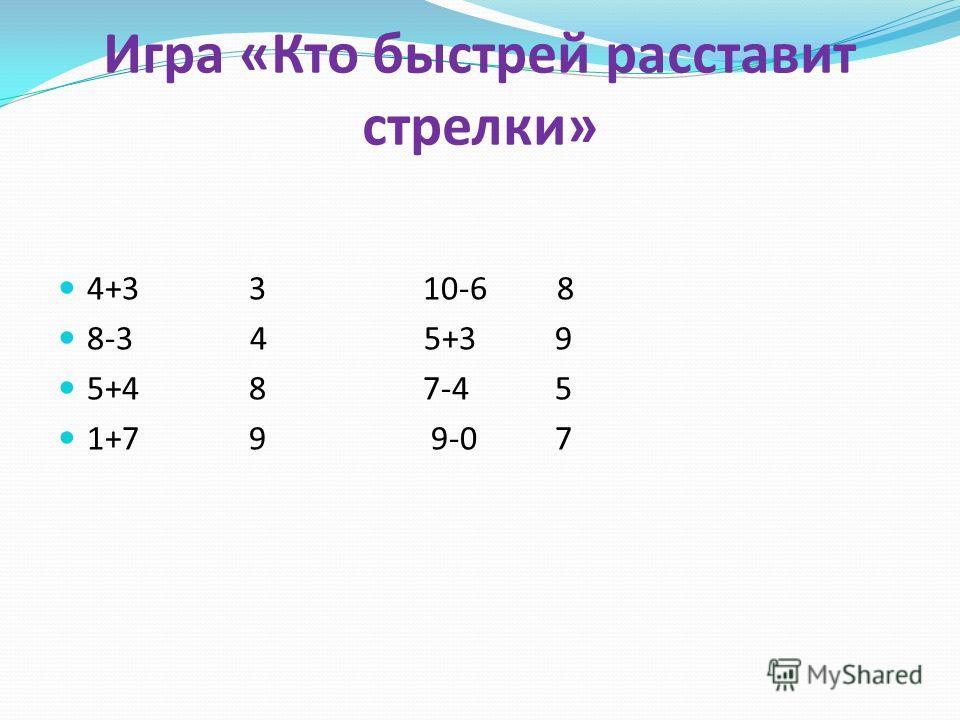 Игра «Кто быстрей расставит стрелки» 4+3 3 10-6 8 8-3 4 5+3 9 5+4 8 7-4 5 1+7 9 9-0 7