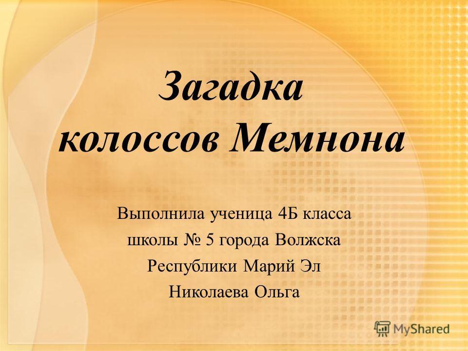 Загадка колоссов Мемнона Выполнила ученица 4Б класса школы 5 города Волжска Республики Марий Эл Николаева Ольга