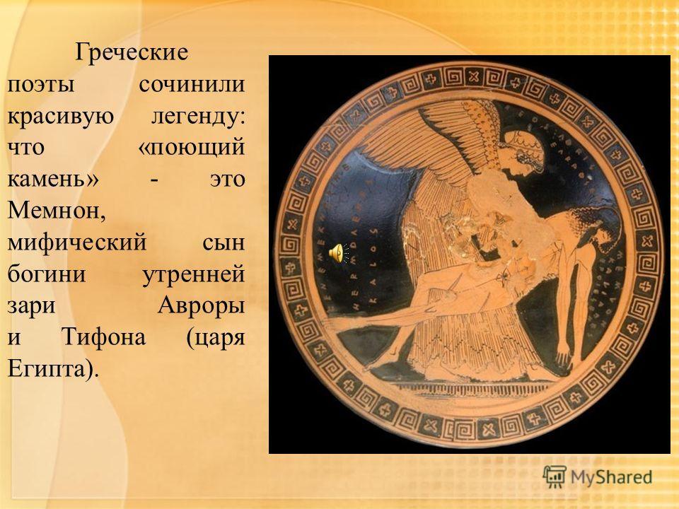 Греческие поэты сочинили красивую легенду: что «поющий камень» - это Мемнон, мифический сын богини утренней зари Авроры и Тифона (царя Египта).