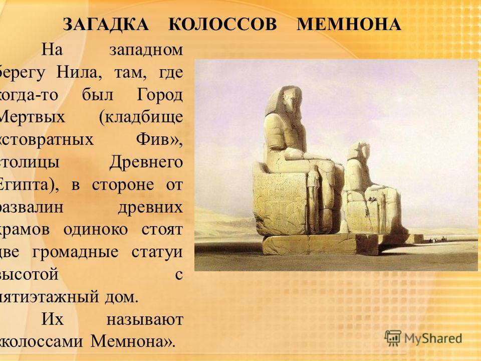 ЗАГАДКА КОЛОССОВ МЕМНОНА На западном берегу Нила, там, где когда-то был Город Мертвых (кладбище «стовратных Фив», столицы Древнего Египта), в стороне от развалин древних храмов одиноко стоят две громадные статуи высотой с пятиэтажный дом. Их называют