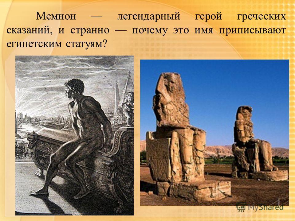 Мемнон легендарный герой греческих сказаний, и странно почему это имя приписывают египетским статуям?
