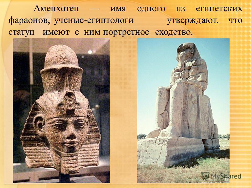 Аменхотеп имя одного из египетских фараонов; ученые-египтологи утверждают, что статуи имеют с ним портретное сходство.