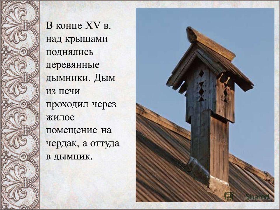 В конце XV в. над крышами поднялись деревянные дымники. Дым из печи проходил через жилое помещение на чердак, а оттуда в дымник.