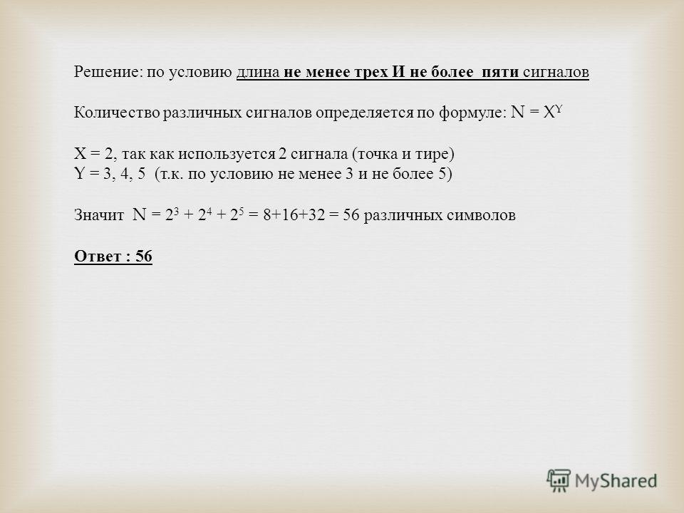 Решение: по условию длина не менее трех И не более пяти сигналов Количество различных сигналов определяется по формуле: N = X Y Х = 2, так как используется 2 сигнала (точка и тире) Y = 3, 4, 5 (т.к. по условию не менее 3 и не более 5) Значит N = 2 3