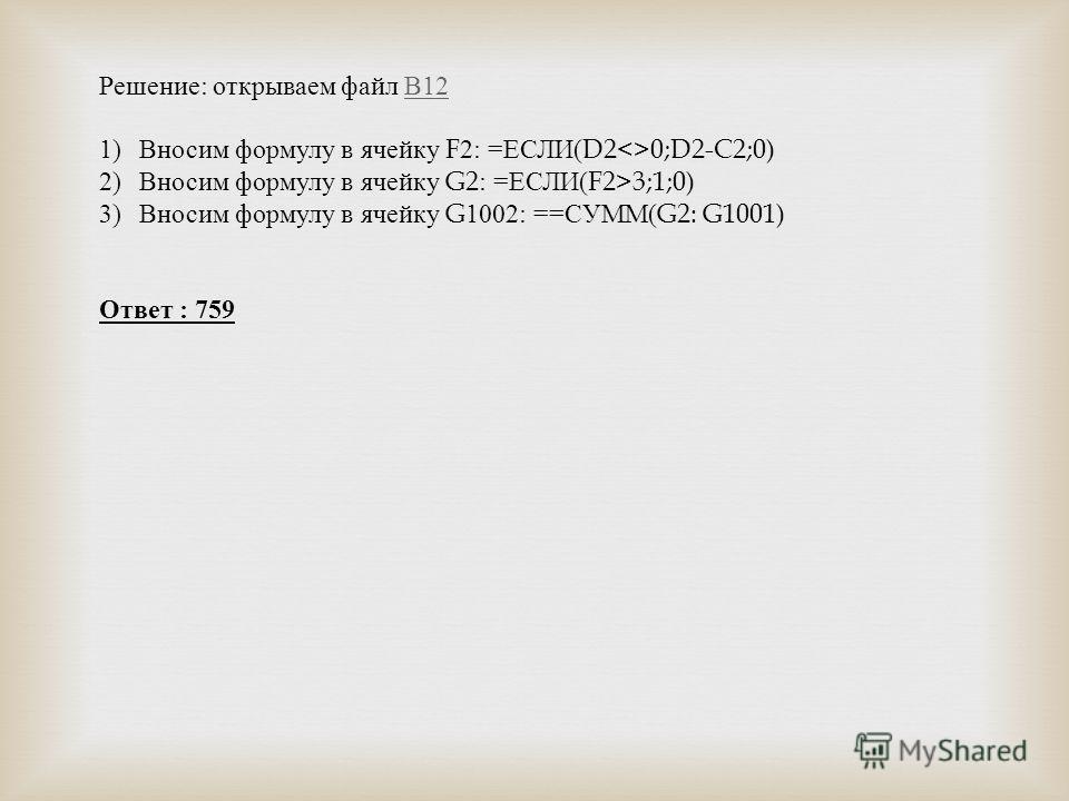 Решение : открываем файл В 12 В 12 1)Вносим формулу в ячейку F2: = ЕСЛИ (D20;D2-C2;0) 2)Вносим формулу в ячейку G2: = ЕСЛИ (F2>3;1;0) 3)Вносим формулу в ячейку G1002: == СУММ (G2: G1001) Ответ : 759