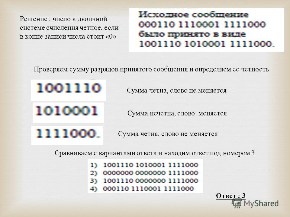 Решение : число в двоичной системе счисления четное, если в конце записи числа стоит «0» Проверяем сумму разрядов принятого сообщения и определяем ее четность Сумма четна, слово не меняется Сумма нечетна, слово меняется Сумма четна, слово не меняется