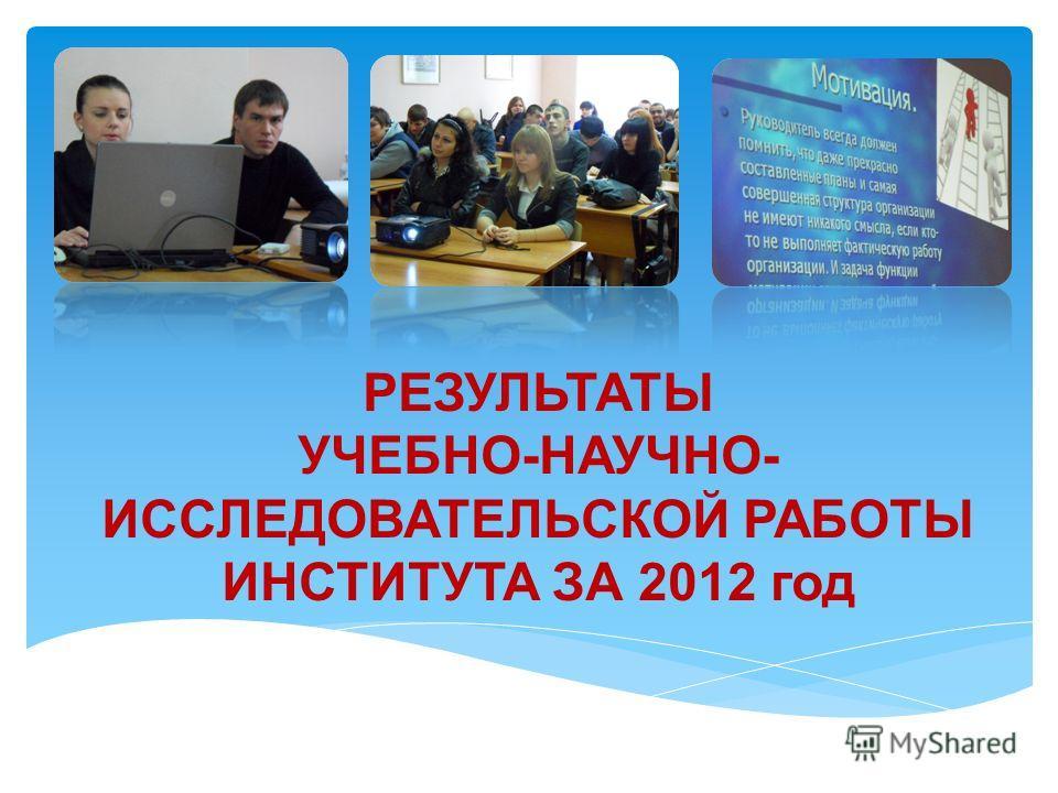 РЕЗУЛЬТАТЫ УЧЕБНО-НАУЧНО- ИССЛЕДОВАТЕЛЬСКОЙ РАБОТЫ ИНСТИТУТА ЗА 2012 год