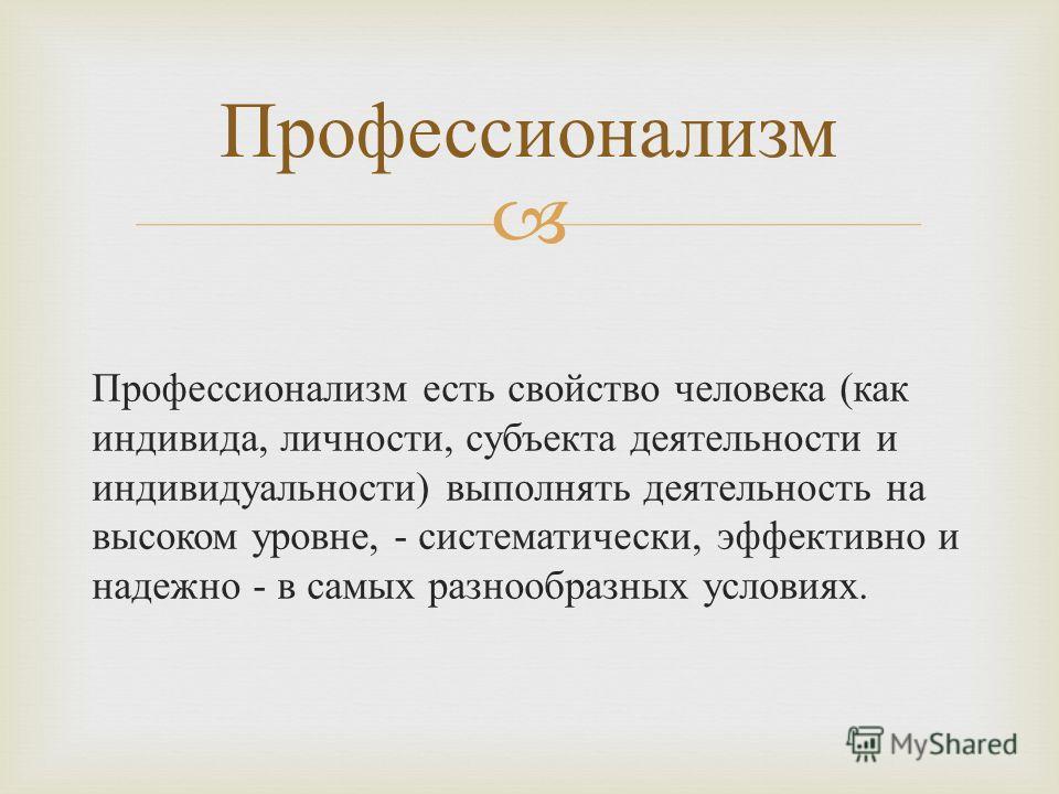 Профессионализм есть свойство человека ( как индивида, личности, субъекта деятельности и индивидуальности ) выполнять деятельность на высоком уровне, - систематически, эффективно и надежно - в самых разнообразных условиях. Профессионализм