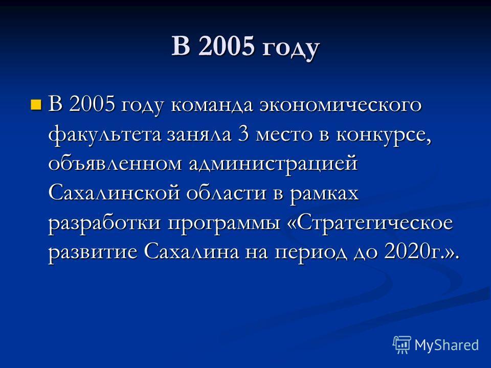 В 2005 году В 2005 году команда экономического факультета заняла 3 место в конкурсе, объявленном администрацией Сахалинской области в рамках разработки программы «Стратегическое развитие Сахалина на период до 2020г.». В 2005 году команда экономическо