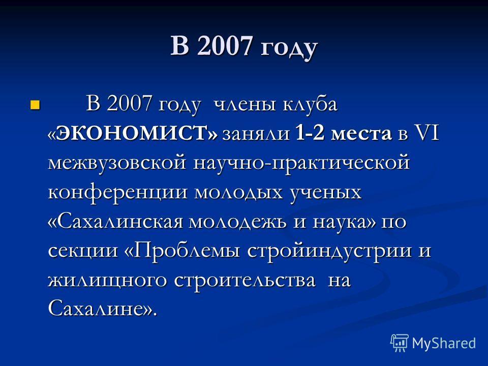 В 2007 году В 2007 году члены клуба «ЭКОНОМИСТ» заняли 1-2 места в VI межвузовской научно-практической конференции молодых ученых «Сахалинская молодежь и наука» по секции «Проблемы стройиндустрии и жилищного строительства на Сахалине». В 2007 году чл