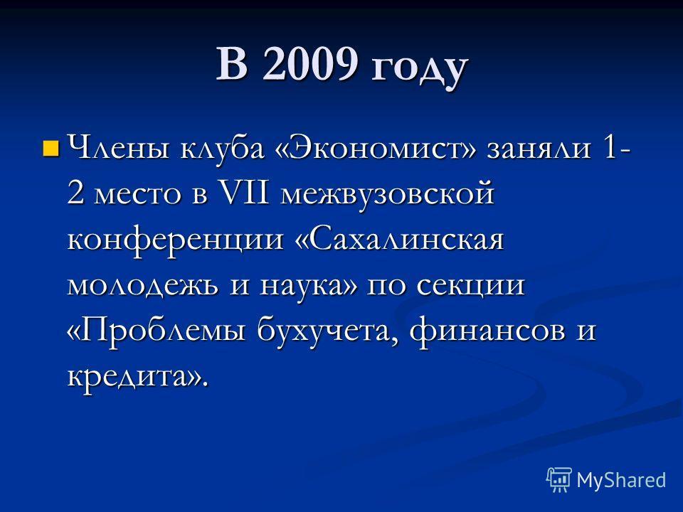 В 2009 году Члены клуба «Экономист» заняли 1- 2 место в VII межвузовской конференции «Сахалинская молодежь и наука» по секции «Проблемы бухучета, финансов и кредита». Члены клуба «Экономист» заняли 1- 2 место в VII межвузовской конференции «Сахалинск
