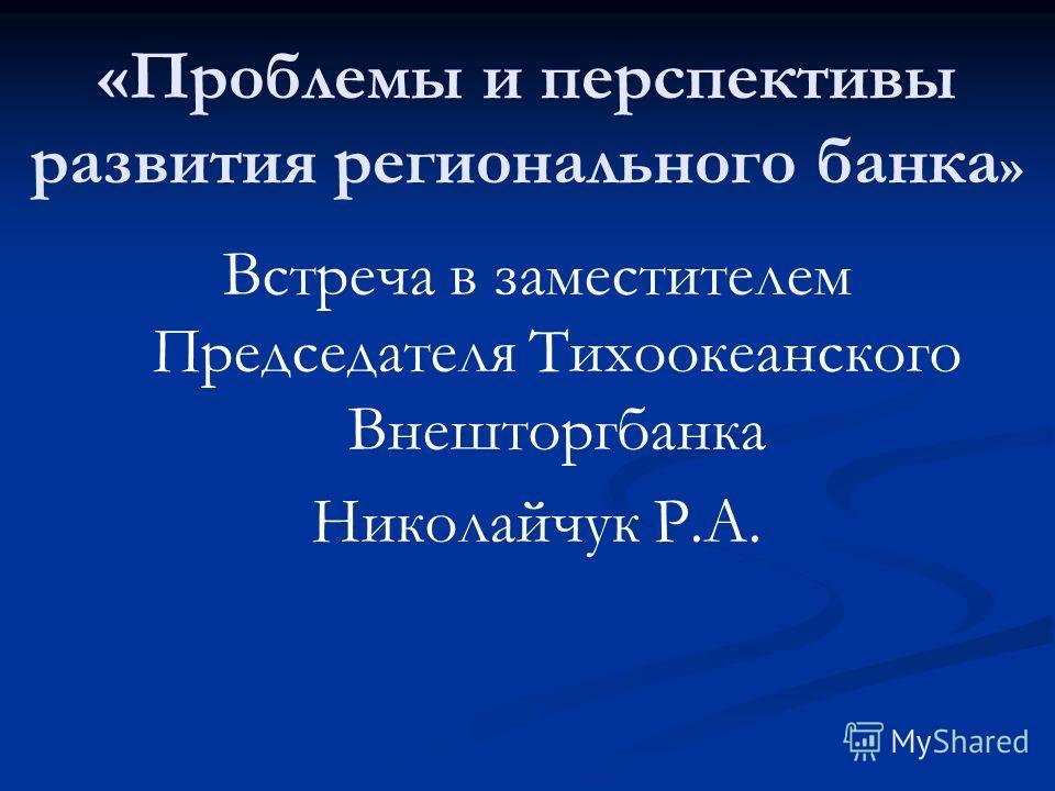 Встреча в заместителем Председателя Тихоокеанского Внешторгбанка Николайчук Р.А. «Проблемы и перспективы развития регионального банка »