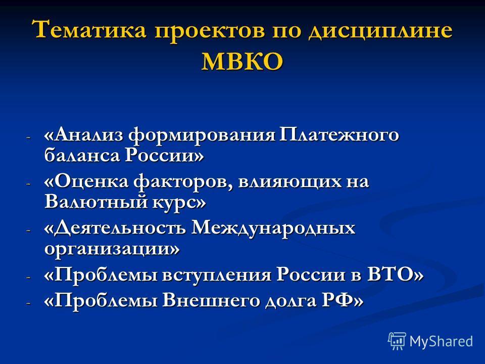 Тематика проектов по дисциплине МВКО - «Анализ формирования Платежного баланса России» - «Оценка факторов, влияющих на Валютный курс» - «Деятельность Международных организации» - «Проблемы вступления России в ВТО» - «Проблемы Внешнего долга РФ»