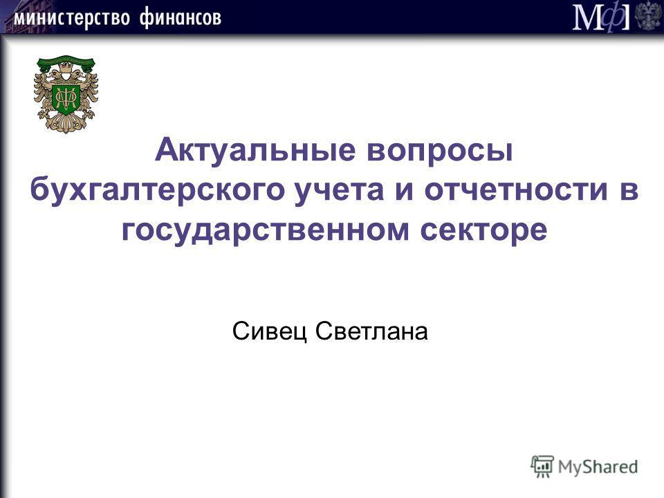 Актуальные вопросы бухгалтерского учета и отчетности в государственном секторе Сивец Светлана