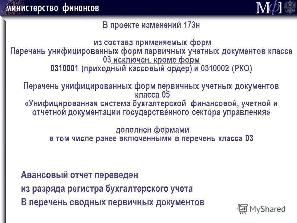 В проекте изменений 173н из состава применяемых форм Перечень унифицированных форм первичных учетных документов класса 03 исключен, кроме форм 0310001 (приходный кассовый ордер) и 0310002 (РКО) Перечень унифицированных форм первичных учетных документ