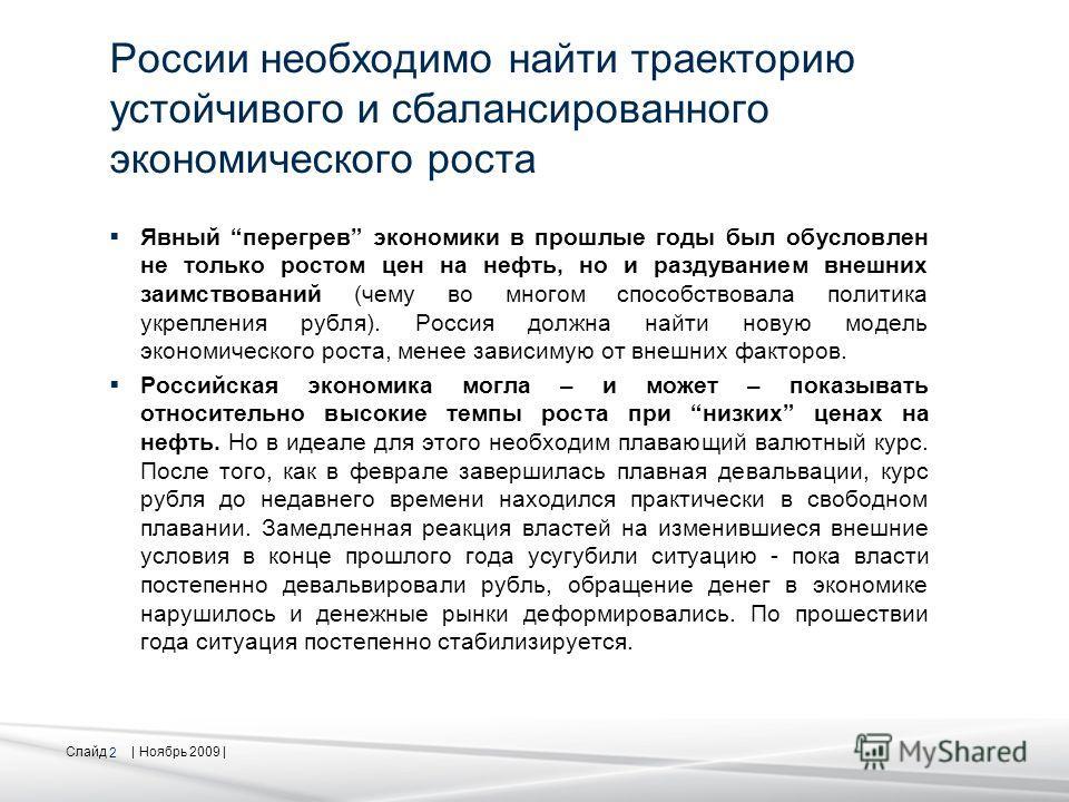 Слайд | Ноябрь 2009 | 2 России необходимо найти траекторию устойчивого и сбалансированного экономического роста Явный перегрев экономики в прошлые годы был обусловлен не только ростом цен на нефть, но и раздуванием внешних заимствований (чему во мног