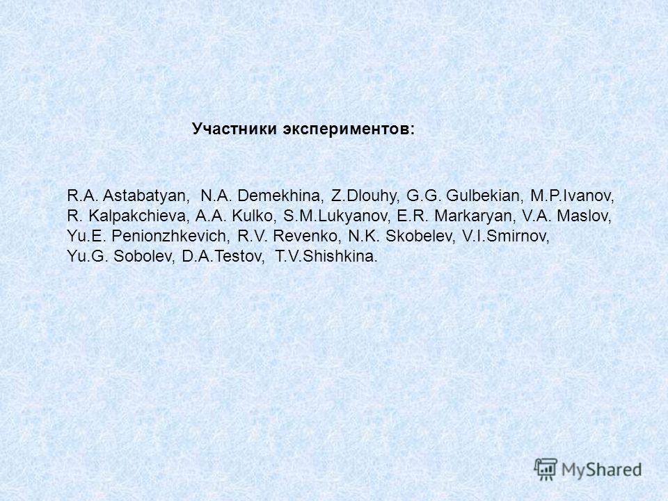 R.A. Astabatyan, N.A. Demekhina, Z.Dlouhy, G.G. Gulbekian, M.P.Ivanov, R. Kalpakchieva, A.A. Kulko, S.M.Lukyanov, E.R. Markaryan, V.A. Maslov, Yu.E. Penionzhkevich, R.V. Revenko, N.K. Skobelev, V.I.Smirnov, Yu.G. Sobolev, D.A.Testov, T.V.Shishkina. У