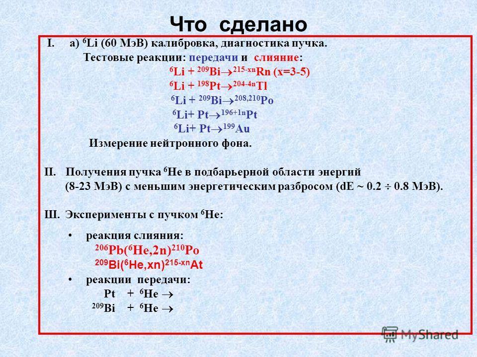 Что сделано I. a) 6 Li (60 МэВ) калибровка, диагностика пучка. Тестовые реакции: передачи и слияние: 6 Li + 209 Bi 215-xn Rn (x=3-5) 6 Li + 198 Pt 204-4n Tl 6 Li + 209 Bi 208,210 Po 6 Li+ Pt 196+1n Pt 6 Li+ Pt 199 Au Измерение нейтронного фона. II. П