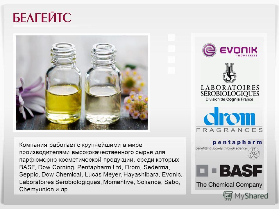 Компания работает с крупнейшими в мире производителями высококачественного сырья для парфюмерно-косметической продукции, среди которых BASF, Dow Corning, Pentapharm Ltd, Drom, Sederma, Seppic, Dow Chemical, Lucas Meyer, Hayashibara, Evonic, Laboratoi