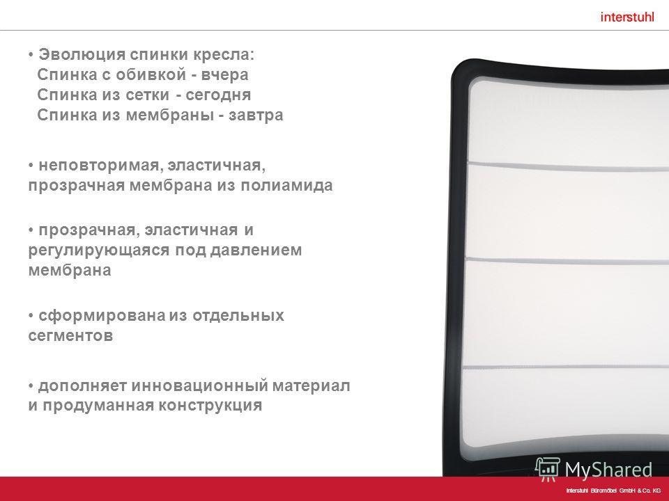 Interstuhl Büromöbel GmbH & Co. KG Эволюция спинки кресла: Спинка с обивкой - вчера Спинка из сетки - сегодня Спинка из мембраны - завтра неповторимая, эластичная, прозрачная мембрана из полиамида прозрачная, эластичная и регулирующаяся под давлением