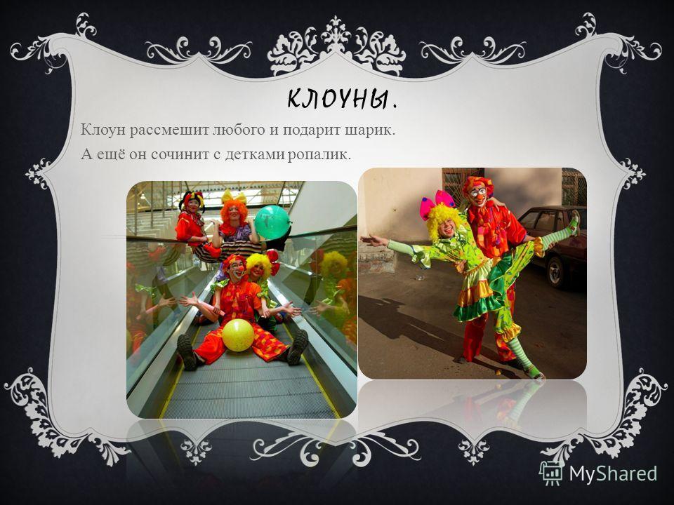 КЛОУНЫ. Клоун рассмешит любого и подарит шарик. А ещё он сочинит с детками ропалик.