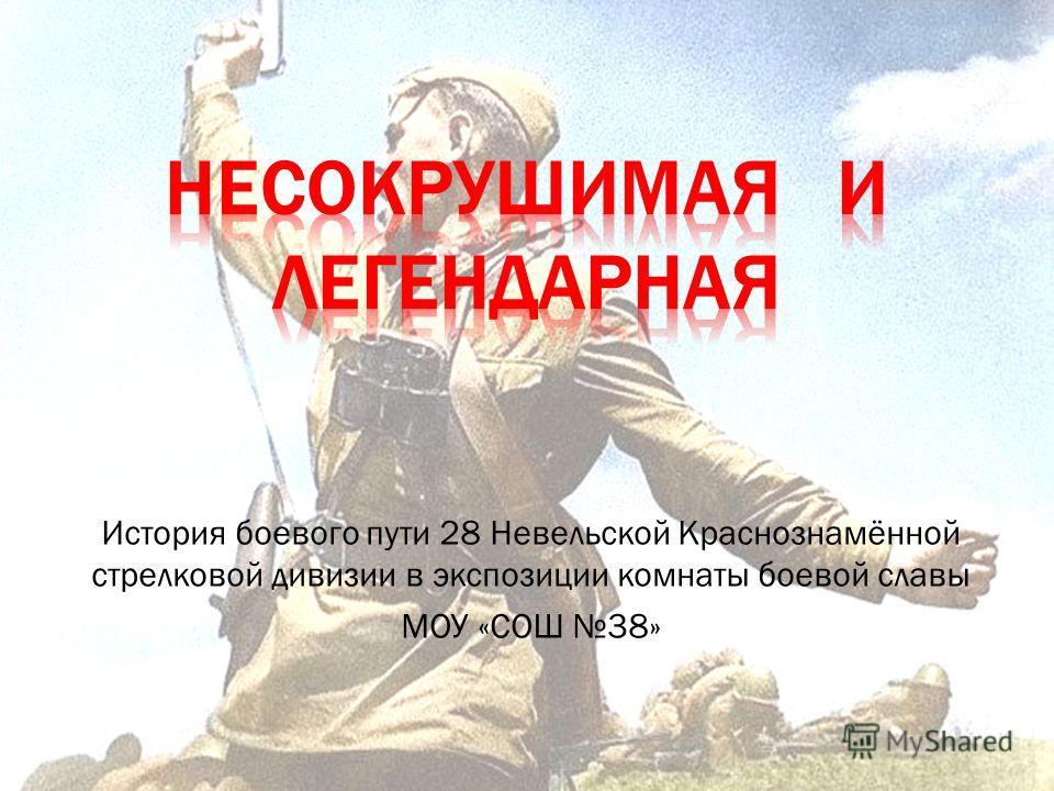 История боевого пути 28 Невельской Краснознамённой стрелковой дивизии в экспозиции комнаты боевой славы МОУ «СОШ 38»