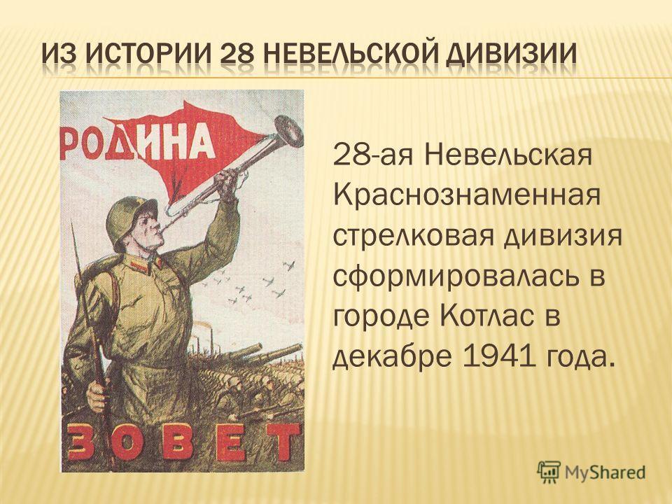 28-ая Невельская Краснознаменная стрелковая дивизия сформировалась в городе Котлас в декабре 1941 года.